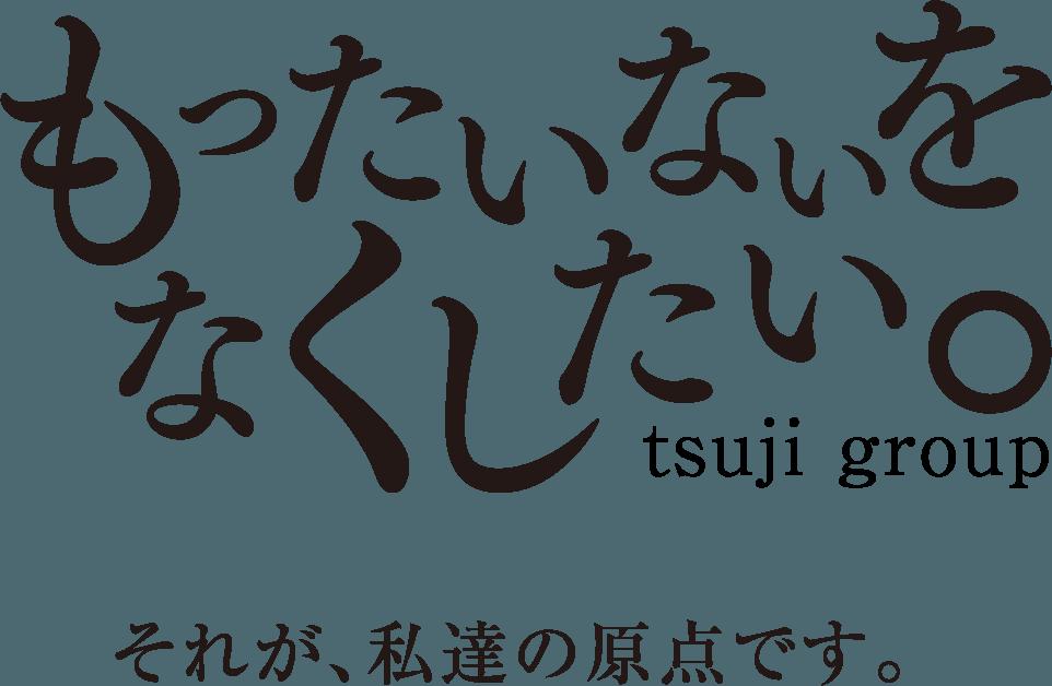 もったいないをなくしたい。それが私達の原点です。tsuji group